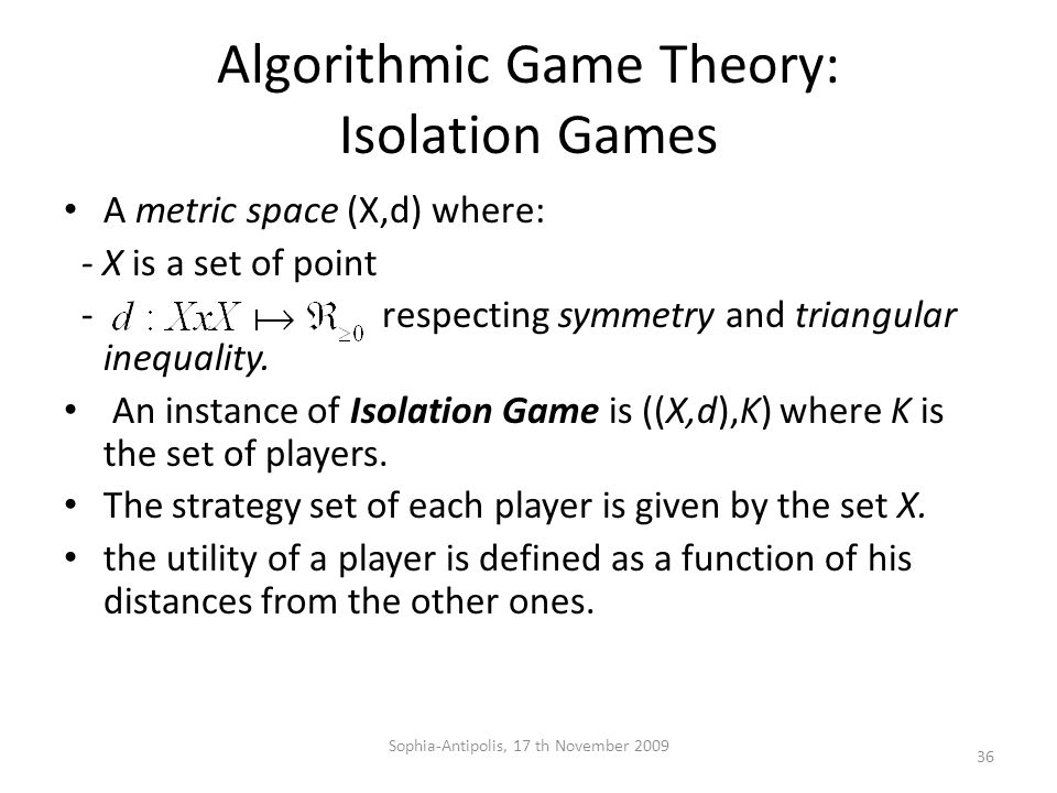 Algorithmic Game Theory: Isolation Games A metric space (X,d) where: - X is a set of point - respecting symmetry and triangular inequality.