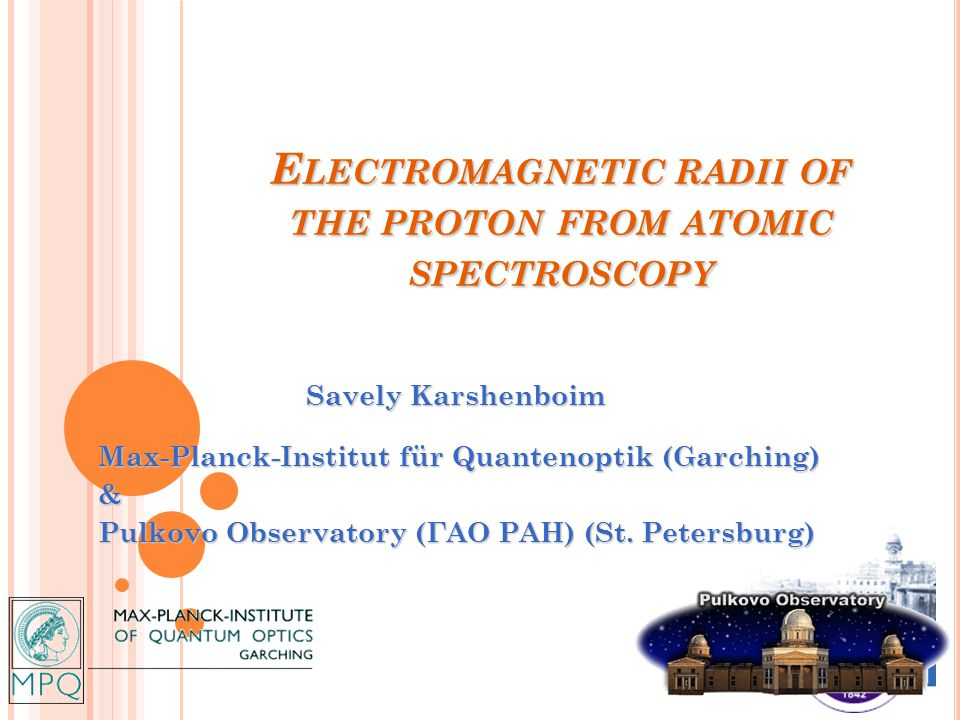 E LECTROMAGNETIC RADII OF THE PROTON FROM ATOMIC SPECTROSCOPY Savely Karshenboim Savely Karshenboim Max-Planck-Institut für Quantenoptik (Garching) & Pulkovo Observatory (ГАО РАН) (St.
