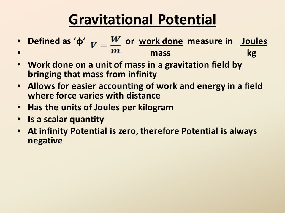Gravitational Potential Defined as 'φ' or work done measure in Joules mass kg Work done on a unit of mass in a gravitation field by bringing that mass from infinity Allows for easier accounting of work and energy in a field where force varies with distance Has the units of Joules per kilogram Is a scalar quantity At infinity Potential is zero, therefore Potential is always negative