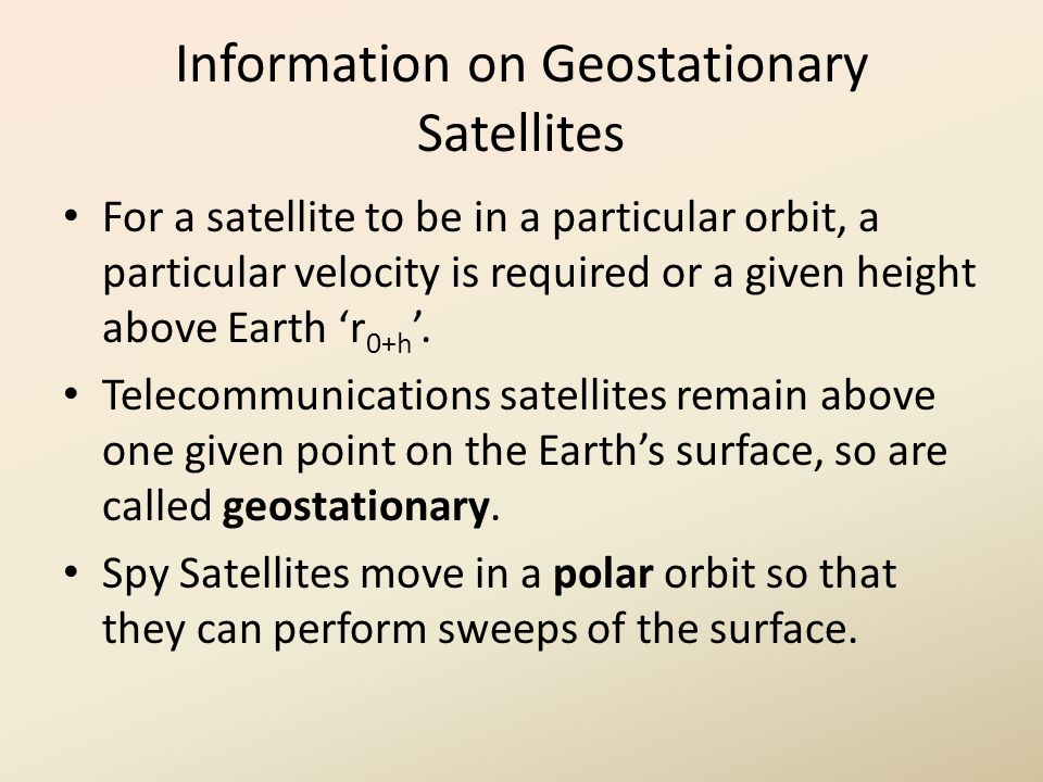 Information on Geostationary Satellites For a satellite to be in a particular orbit, a particular velocity is required or a given height above Earth 'r 0+h '.