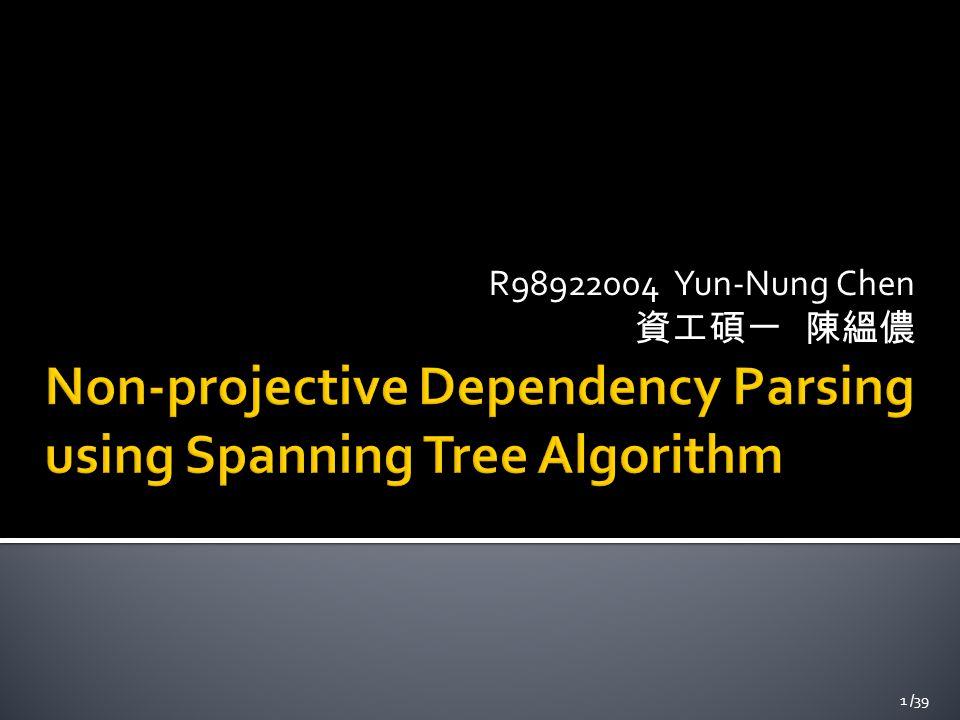  Non-projective Dependency Parsing using Spanning Tree Algorithms (HLT/EMNLP 2005)  Ryan McDonald, Fernando Pereira, Kiril Ribarov, Jan Hajic 2 /39