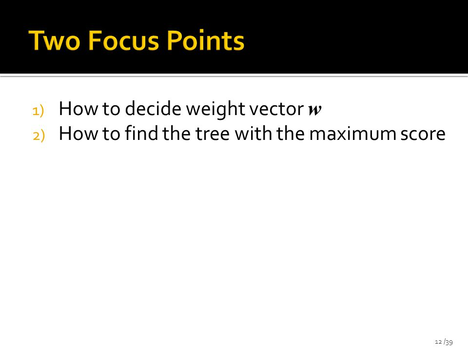 1) How to decide weight vector w 2) How to find the tree with the maximum score 12 /39