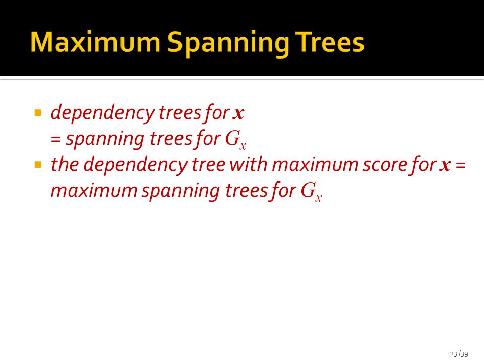  dependency trees for x = spanning trees for G x  the dependency tree with maximum score for x = maximum spanning trees for G x 13 /39