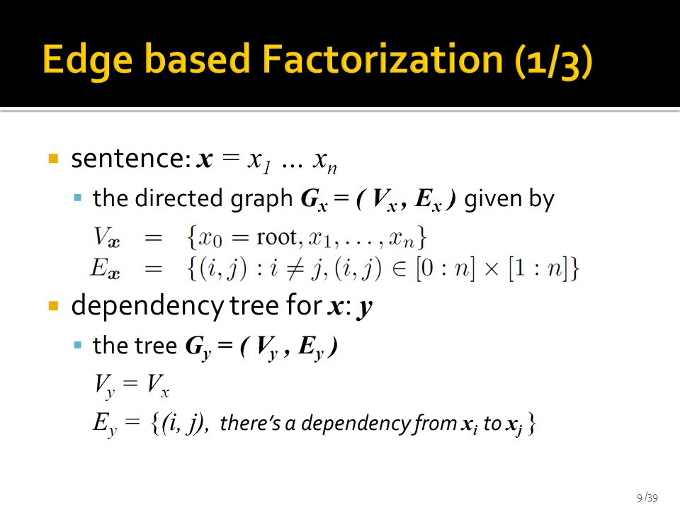 sentence: x = x 1 … x n  the directed graph G x = ( V x, E x ) given by  dependency tree for x: y  the tree G y = ( V y, E y ) V y = V x E y = {(i, j), there's a dependency from x i to x j } 9 /39