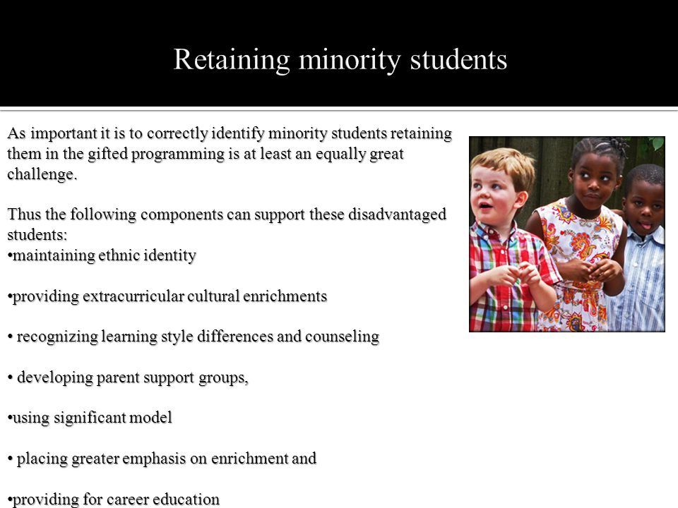 As important it is to correctly identify minority students retaining them in the gifted programming is at least an equally great challenge. Thus the f