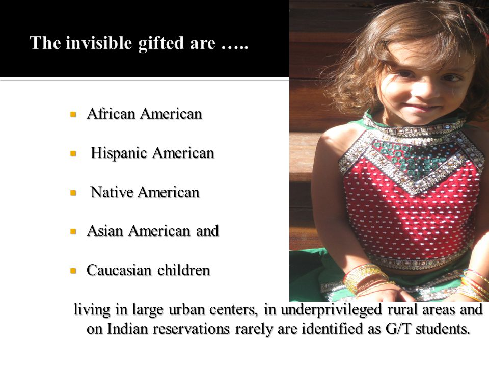  African American  Hispanic American  Native American  Asian American and  Caucasian children living in large urban centers, in underprivileged rural areas and on Indian reservations rarely are identified as G/T students.