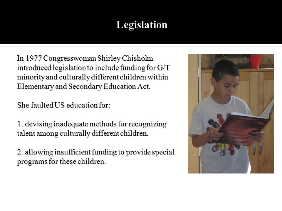 In 1977 Congresswoman Shirley Chisholm introduced legislation to include funding for G/T minority and culturally different children within Elementary
