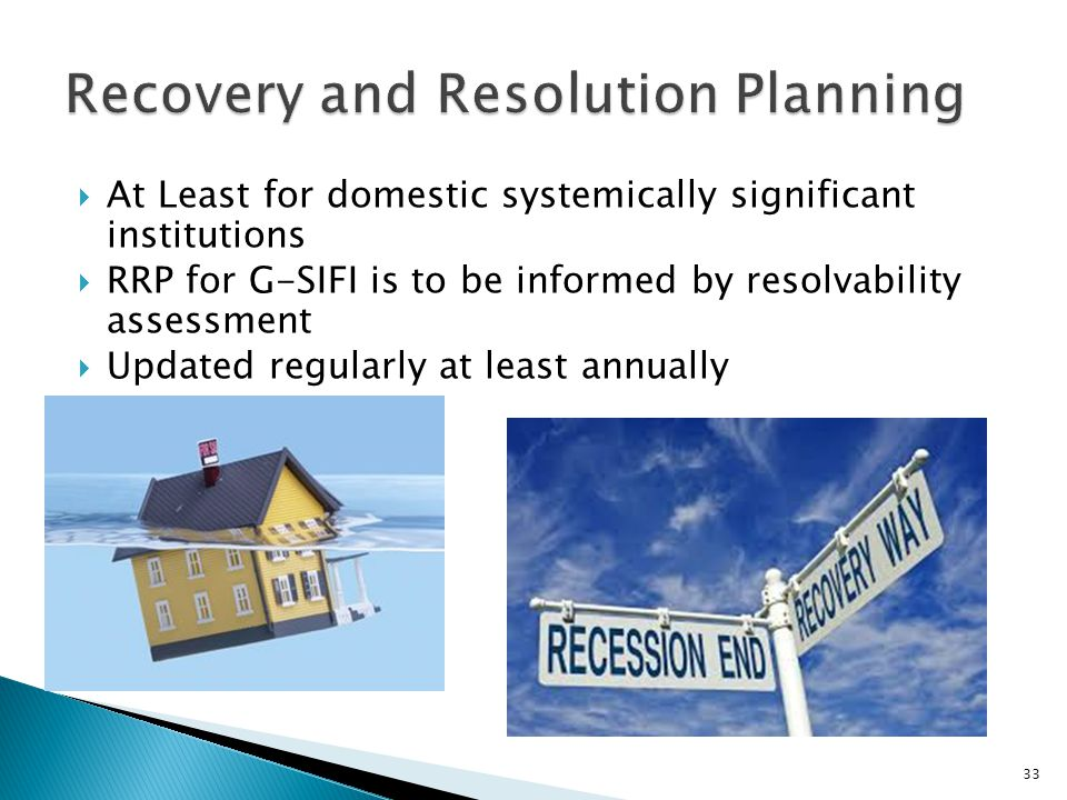  At Least for domestic systemically significant institutions  RRP for G-SIFI is to be informed by resolvability assessment  Updated regularly at least annually 33