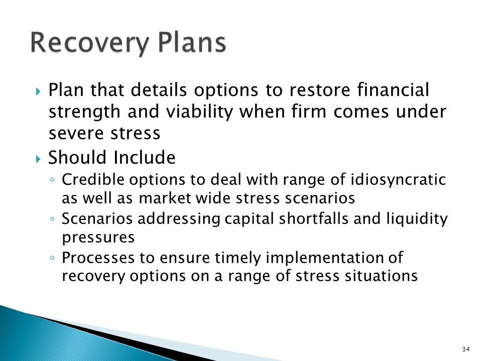  Plan that details options to restore financial strength and viability when firm comes under severe stress  Should Include ◦ Credible options to deal with range of idiosyncratic as well as market wide stress scenarios ◦ Scenarios addressing capital shortfalls and liquidity pressures ◦ Processes to ensure timely implementation of recovery options on a range of stress situations 34