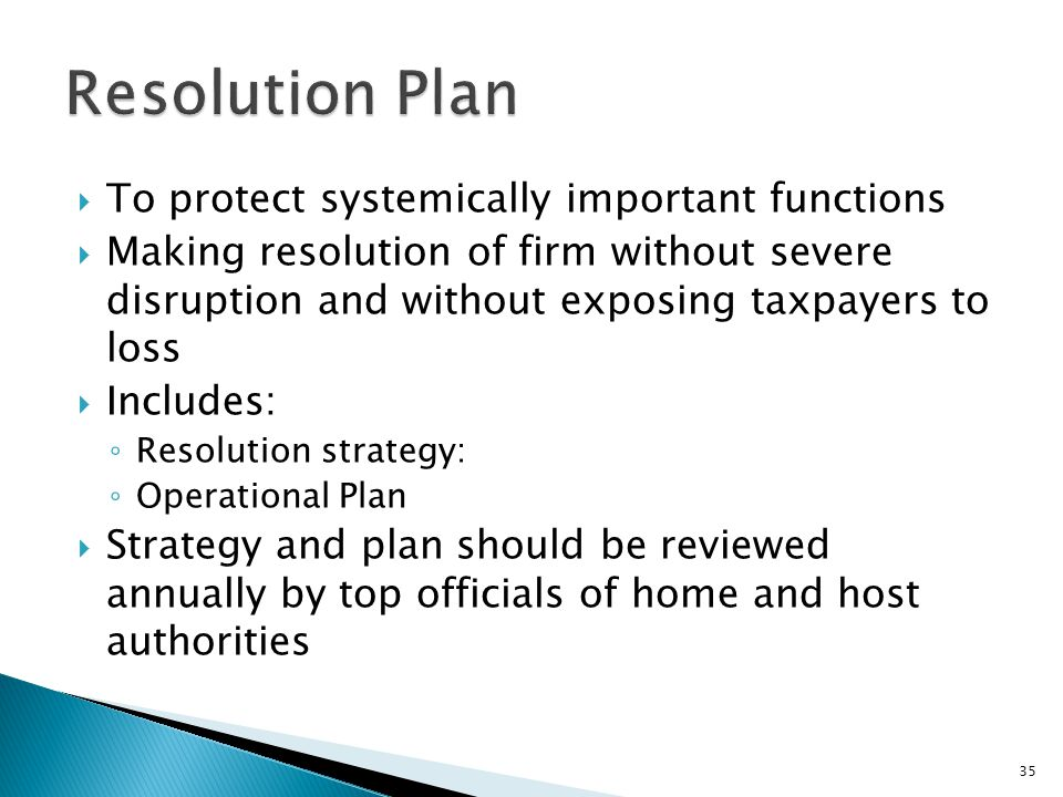  To protect systemically important functions  Making resolution of firm without severe disruption and without exposing taxpayers to loss  Includes: ◦ Resolution strategy: ◦ Operational Plan  Strategy and plan should be reviewed annually by top officials of home and host authorities 35