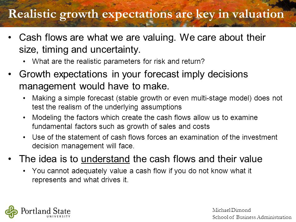 Michael Dimond School of Business Administration Realistic growth expectations are key in valuation Cash flows are what we are valuing.