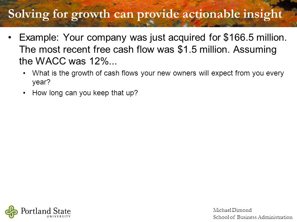Michael Dimond School of Business Administration Solving for growth can provide actionable insight Example: Your company was just acquired for $166.5 million.