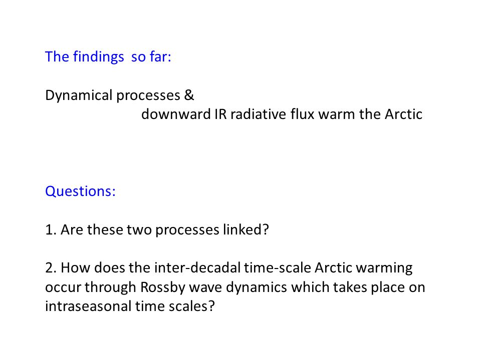 The findings so far: Dynamical processes & downward IR radiative flux warm the Arctic Questions: 1.
