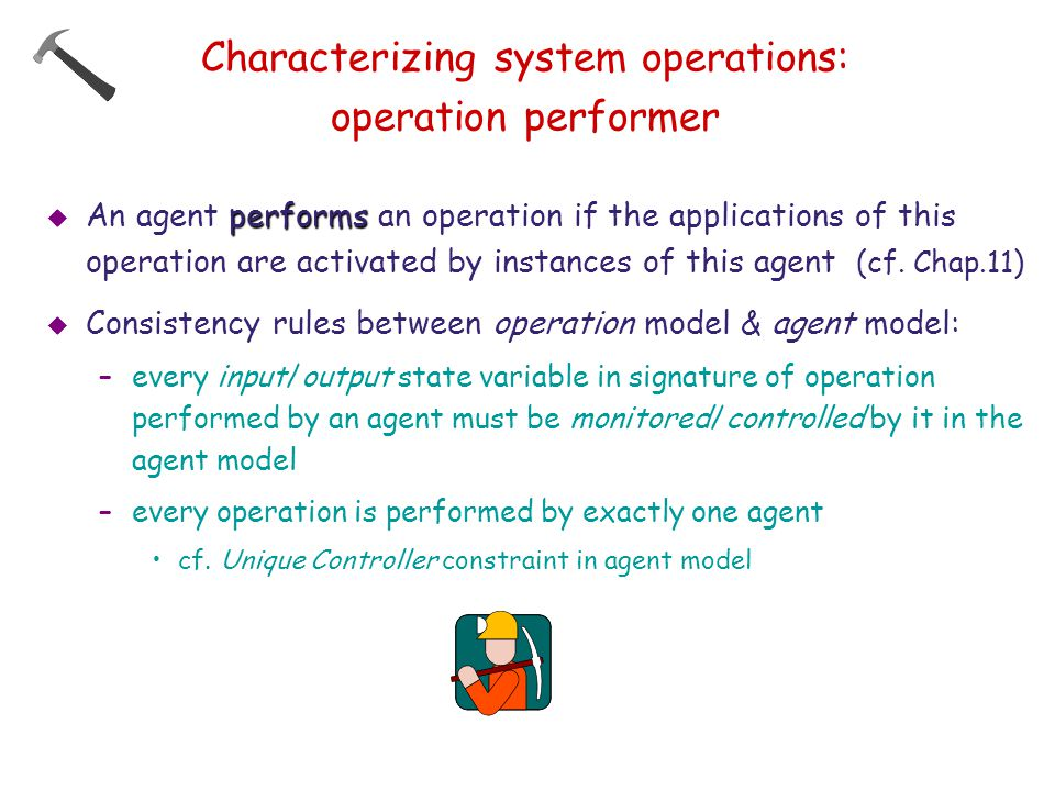 Characterizing system operations: operation performer performs  An agent performs an operation if the applications of this operation are activated by instances of this agent (cf.