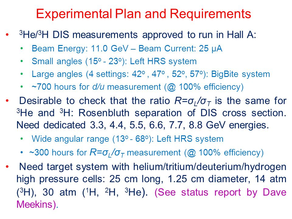 Experimental Plan and Requirements 3 He/ 3 H DIS measurements approved to run in Hall A: Beam Energy: 11.0 GeV – Beam Current: 25 µA Small angles (15 o - 23 o ): Left HRS system Large angles (4 settings: 42 o, 47 o, 52 o, 57 o ): BigBite system ~700 hours for d/u measurement (@ 100% efficiency) Desirable to check that the ratio R=σ L /σ T is the same for 3 He and 3 H: Rosenbluth separation of DIS cross section.