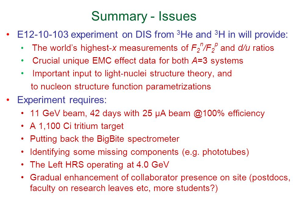 Summary - Issues E12-10-103 experiment on DIS from 3 He and 3 H in will provide: The world's highest-x measurements of F 2 n /F 2 p and d/u ratios Crucial unique EMC effect data for both A=3 systems Important input to light-nuclei structure theory, and to nucleon structure function parametrizations Experiment requires: 11 GeV beam, 42 days with 25 µA beam @100% efficiency A 1,100 Ci tritium target Putting back the BigBite spectrometer Identifying some missing components (e.g.