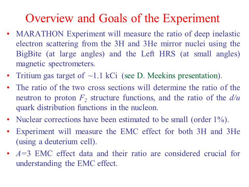 Overview and Goals of the Experiment MARATHON Experiment will measure the ratio of deep inelastic electron scattering from the 3H and 3He mirror nuclei using the BigBite (at large angles) and the Left HRS (at small angles) magnetic spectrometers.