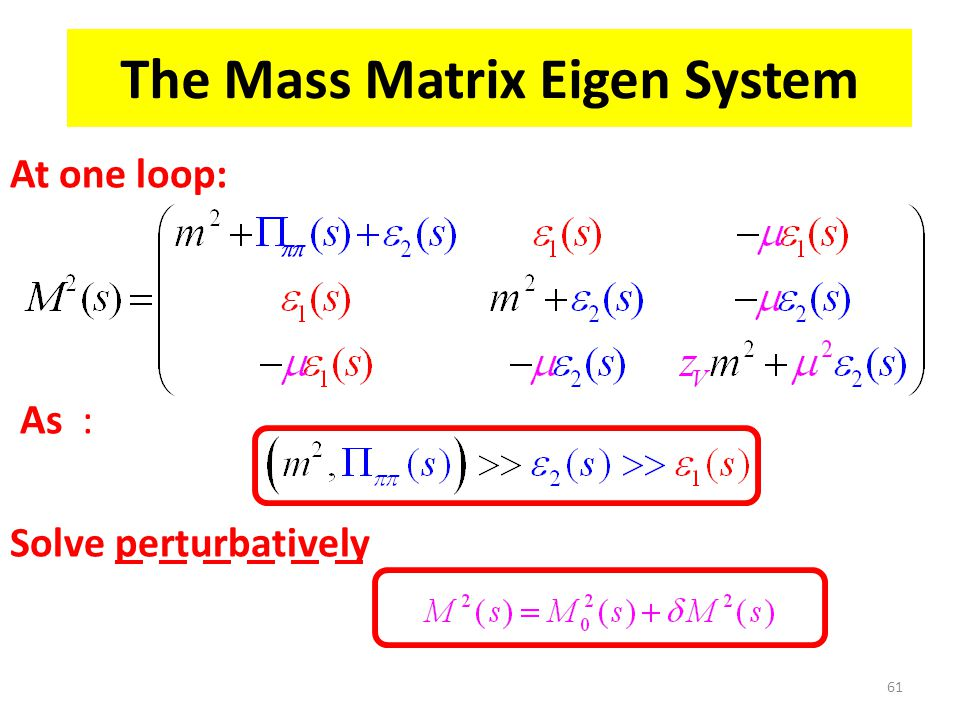 The Mass Matrix Eigen System At one loop: As : Solve perturbatively 61