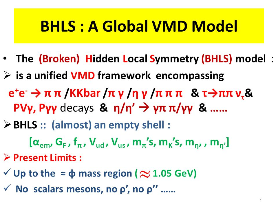 BHLS : A Global VMD Model The (Broken) Hidden Local Symmetry (BHLS) model :  is a unified VMD framework encompassing e + e - → π π /KKbar /π γ /η γ /π π π & τ→ππ ν τ & PVγ, Pγγ decays & η/η'  γπ π/γγ & ……  BHLS :: (almost) an empty shell : [α em, G F, f π, V ud, V us, m π 's, m K 's, m η,, m η' ]  Present Limits : Up to the ≈ φ mass region ( 1.05 GeV) No scalars mesons, no ρ', no ρ'' …… 7
