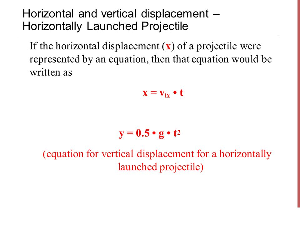 Horizontal and vertical displacement – Horizontally Launched Projectile y = 0.5 g t 2 (equation for vertical displacement for a horizontally launched