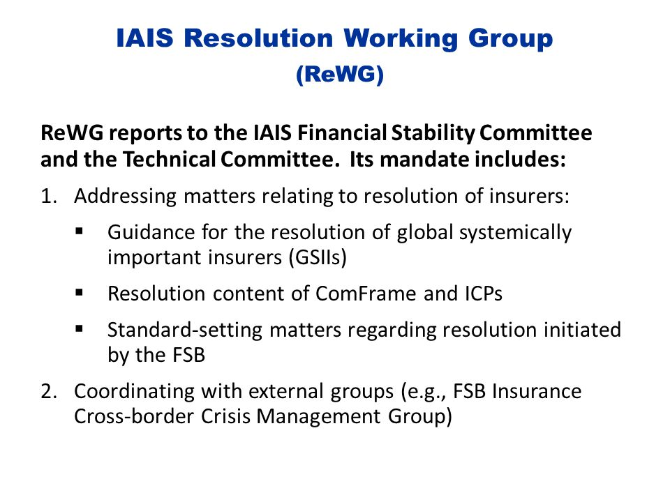 IAIS Resolution Working Group (ReWG) ReWG reports to the IAIS Financial Stability Committee and the Technical Committee. Its mandate includes: 1.Addre