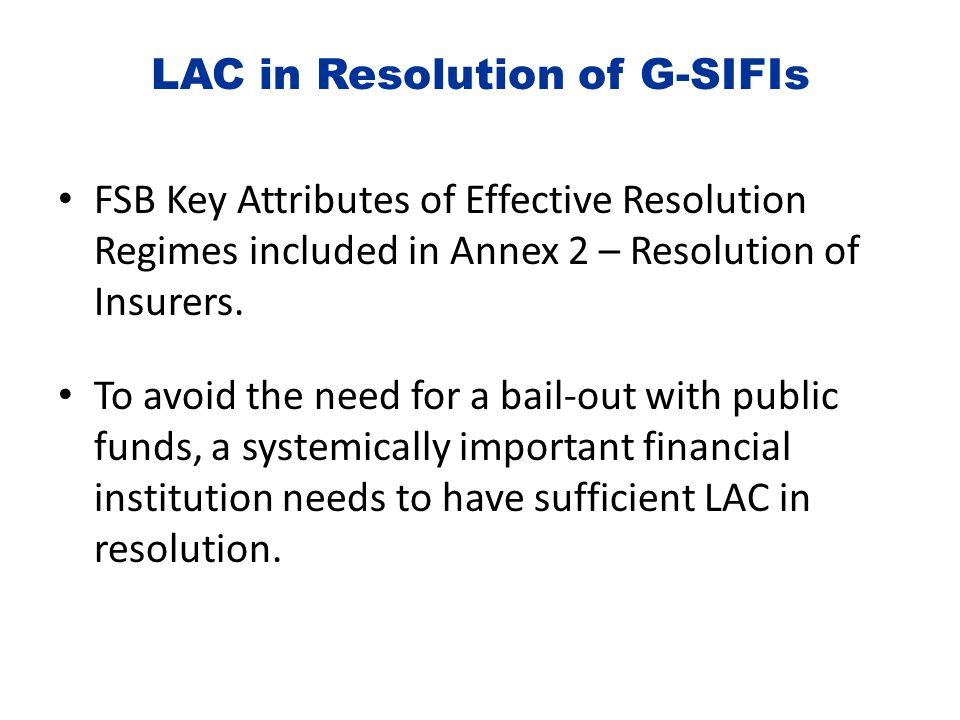 LAC in Resolution of G-SIFIs FSB Key Attributes of Effective Resolution Regimes included in Annex 2 – Resolution of Insurers. To avoid the need for a