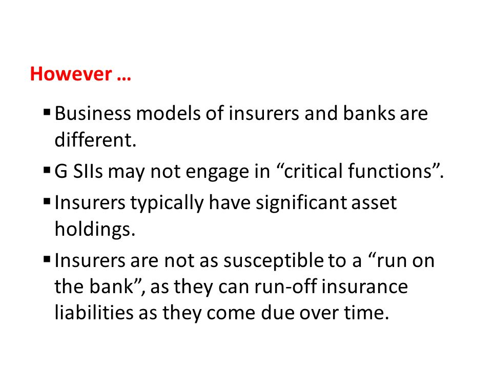 "However …  Business models of insurers and banks are different.  G SIIs may not engage in ""critical functions"".  Insurers typically have significan"