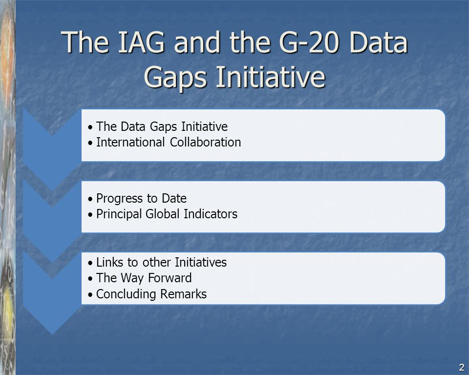 The IAG and the G-20 Data Gaps Initiative The Data Gaps Initiative International Collaboration Progress to Date Principal Global Indicators Links to o