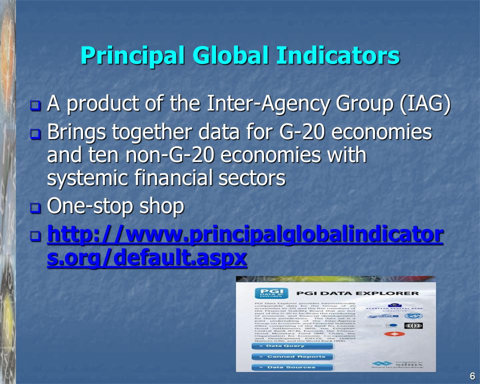 Principal Global Indicators  A product of the Inter-Agency Group (IAG)  Brings together data for G-20 economies and ten non-G-20 economies with syst