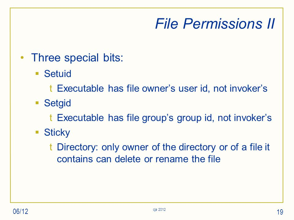 File Permissions II Three special bits:  Setuid tExecutable has file owner's user id, not invoker's  Setgid tExecutable has file group's group id, not invoker's  Sticky tDirectory: only owner of the directory or of a file it contains can delete or rename the file 06/12 19 cja 2012