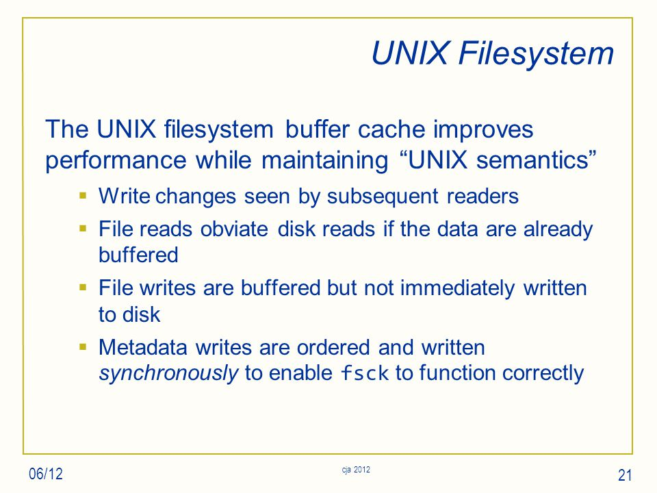 UNIX Filesystem The UNIX filesystem buffer cache improves performance while maintaining UNIX semantics  Write changes seen by subsequent readers  File reads obviate disk reads if the data are already buffered  File writes are buffered but not immediately written to disk  Metadata writes are ordered and written synchronously to enable fsck to function correctly 06/12 21 cja 2012