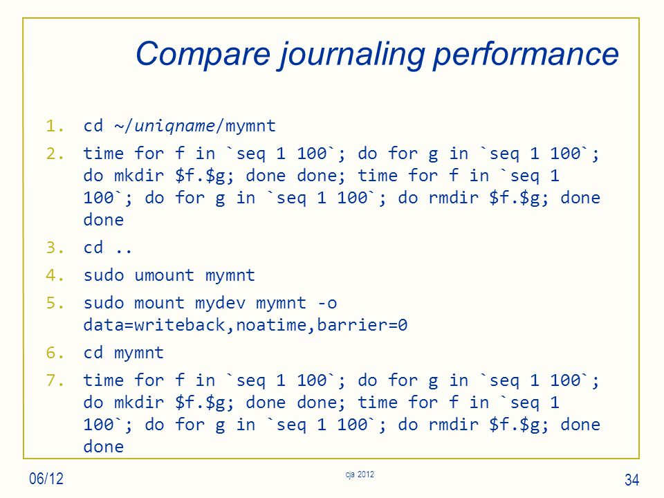 Compare journaling performance 1.cd ~/uniqname/mymnt 2.time for f in `seq 1 100`; do for g in `seq 1 100`; do mkdir $f.$g; done done; time for f in `seq 1 100`; do for g in `seq 1 100`; do rmdir $f.$g; done done 3.cd..