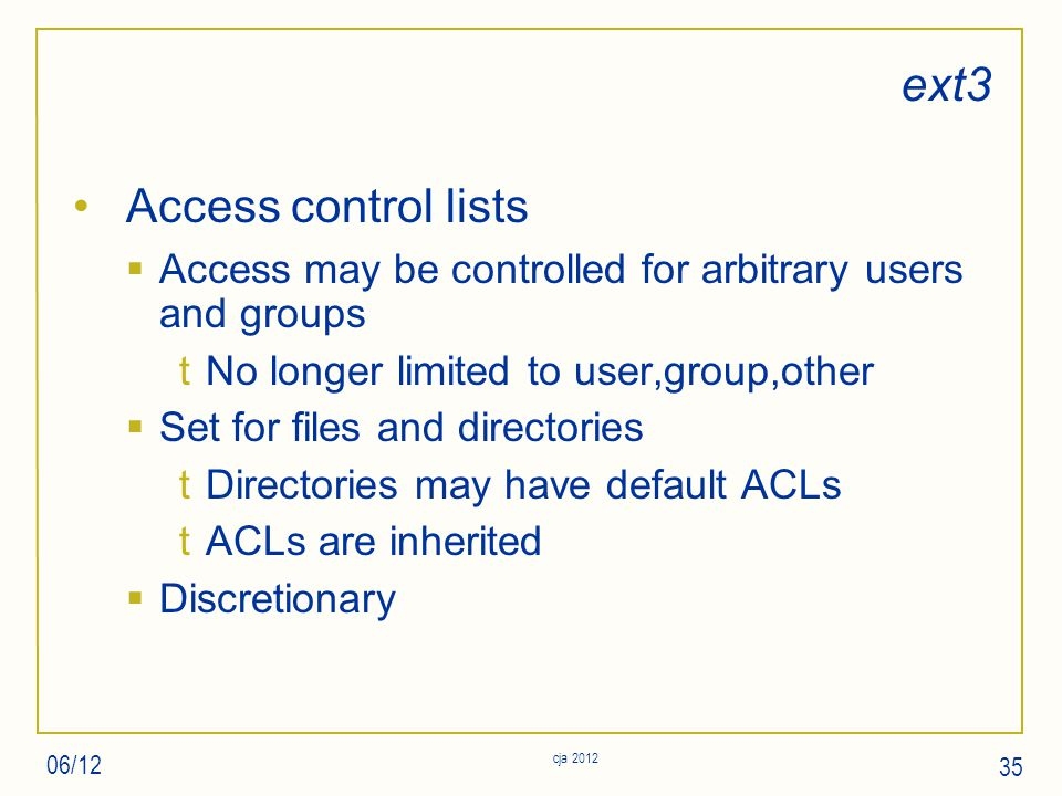 ext3 Access control lists  Access may be controlled for arbitrary users and groups tNo longer limited to user,group,other  Set for files and directories tDirectories may have default ACLs tACLs are inherited  Discretionary 06/12 cja 2012 35