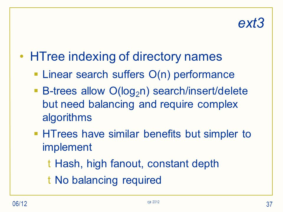 ext3 HTree indexing of directory names  Linear search suffers O(n) performance  B-trees allow O(log 2 n) search/insert/delete but need balancing and require complex algorithms  HTrees have similar benefits but simpler to implement tHash, high fanout, constant depth tNo balancing required 06/12 cja 2012 37