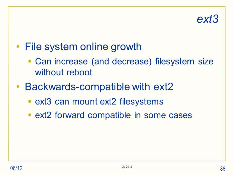 ext3 File system online growth  Can increase (and decrease) filesystem size without reboot Backwards-compatible with ext2  ext3 can mount ext2 filesystems  ext2 forward compatible in some cases 06/12 cja 2012 38