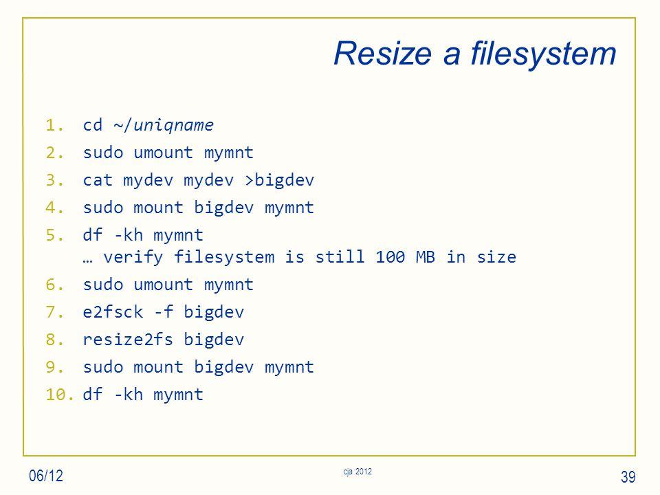 Resize a filesystem 1.cd ~/uniqname 2.sudo umount mymnt 3.cat mydev mydev >bigdev 4.sudo mount bigdev mymnt 5.df -kh mymnt … verify filesystem is still 100 MB in size 6.sudo umount mymnt 7.e2fsck -f bigdev 8.resize2fs bigdev 9.sudo mount bigdev mymnt 10.df -kh mymnt 06/12 cja 2012 39