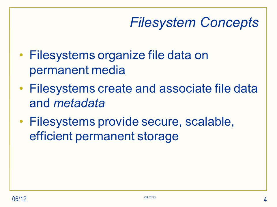 Filesystem Concepts Filesystems organize file data on permanent media Filesystems create and associate file data and metadata Filesystems provide secure, scalable, efficient permanent storage 06/12 4 cja 2012