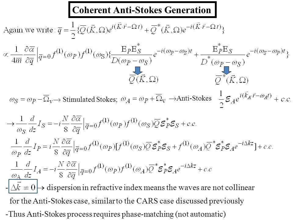 Coherent Anti-Stokes Generation  Stimulated Stokes;  Anti-Stokes -  dispersion in refractive index means the waves are not collinear for the Anti-Stokes case, similar to the CARS case discussed previously -Thus Anti-Stokes process requires phase-matching (not automatic)