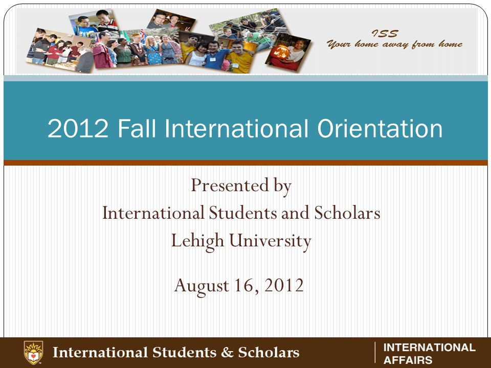 2012 Fall International Orientation Presented by International Students and Scholars Lehigh University August 16, 2012