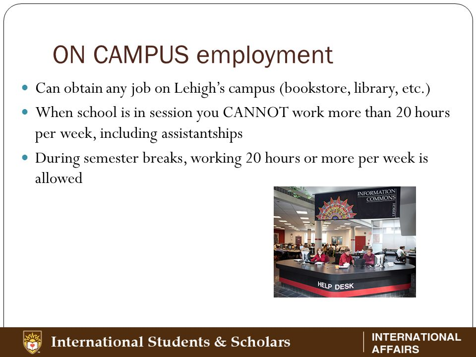 ON CAMPUS employment Can obtain any job on Lehigh's campus (bookstore, library, etc.) When school is in session you CANNOT work more than 20 hours per week, including assistantships During semester breaks, working 20 hours or more per week is allowed