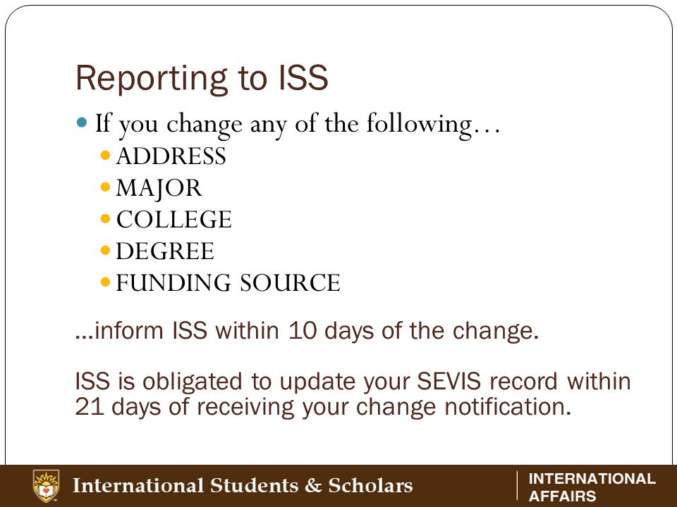 Reporting to ISS If you change any of the following… ADDRESS MAJOR COLLEGE DEGREE FUNDING SOURCE …inform ISS within 10 days of the change.
