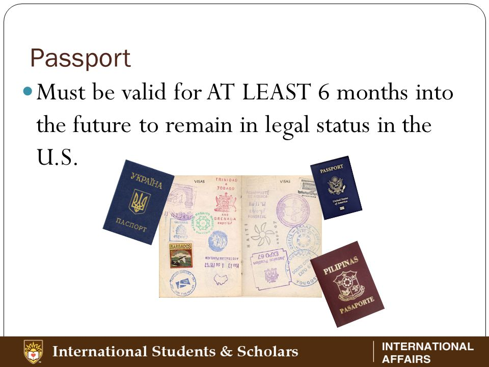 Passport Must be valid for AT LEAST 6 months into the future to remain in legal status in the U.S.