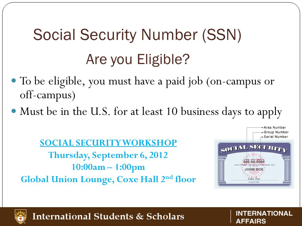 Social Security Number (SSN) To be eligible, you must have a paid job (on-campus or off-campus) Must be in the U.S.