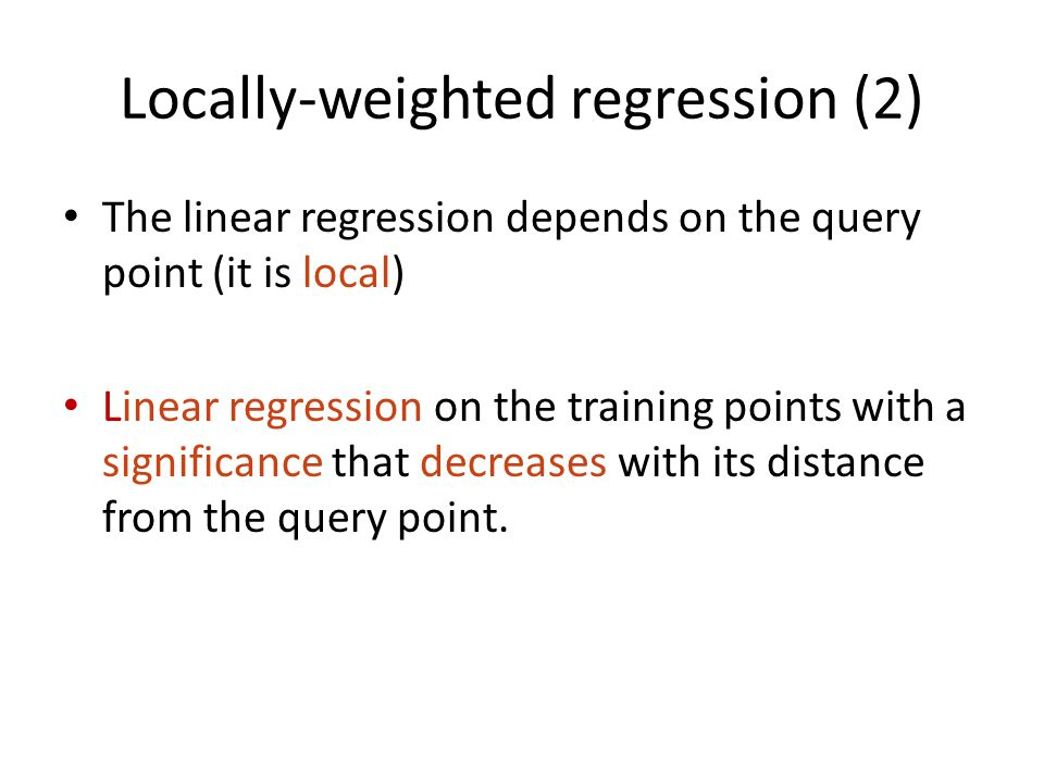 Locally-weighted regression (2) The linear regression depends on the query point (it is local) Linear regression on the training points with a significance that decreases with its distance from the query point.