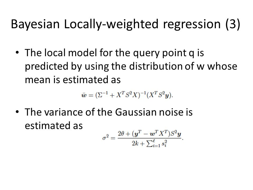 Bayesian Locally-weighted regression (3) The local model for the query point q is predicted by using the distribution of w whose mean is estimated as The variance of the Gaussian noise is estimated as