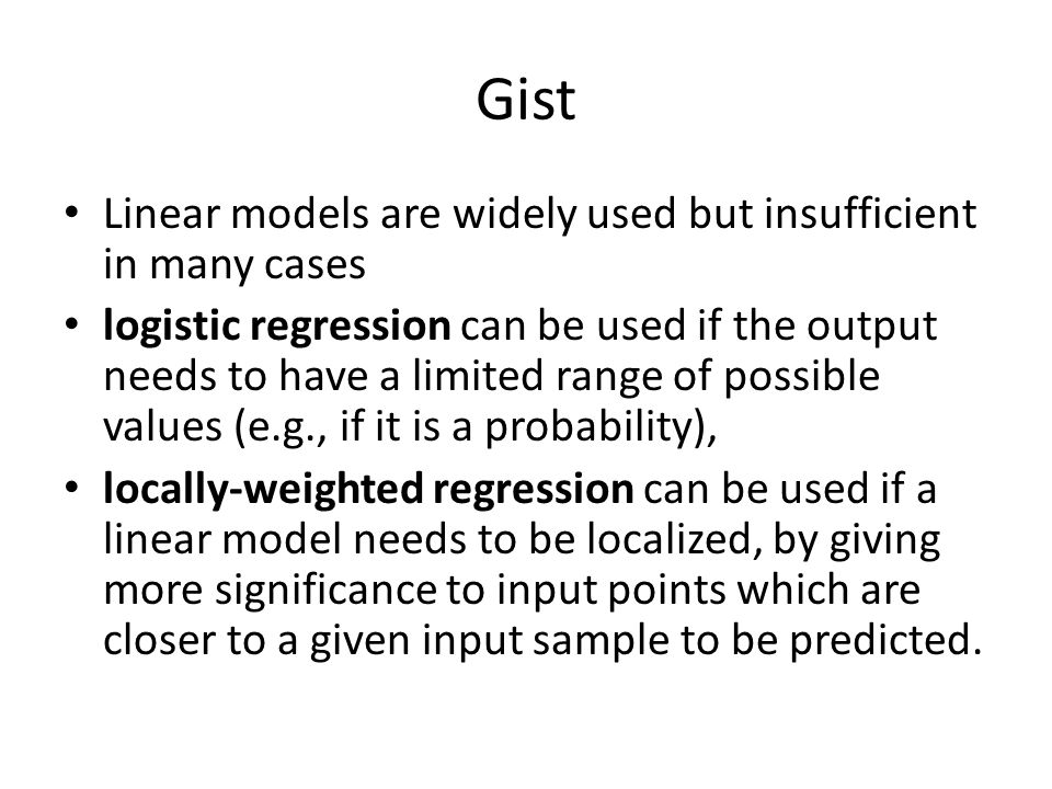 Gist Linear models are widely used but insufficient in many cases logistic regression can be used if the output needs to have a limited range of possible values (e.g., if it is a probability), locally-weighted regression can be used if a linear model needs to be localized, by giving more significance to input points which are closer to a given input sample to be predicted.