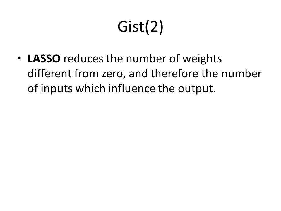 Gist(2) LASSO reduces the number of weights different from zero, and therefore the number of inputs which influence the output.