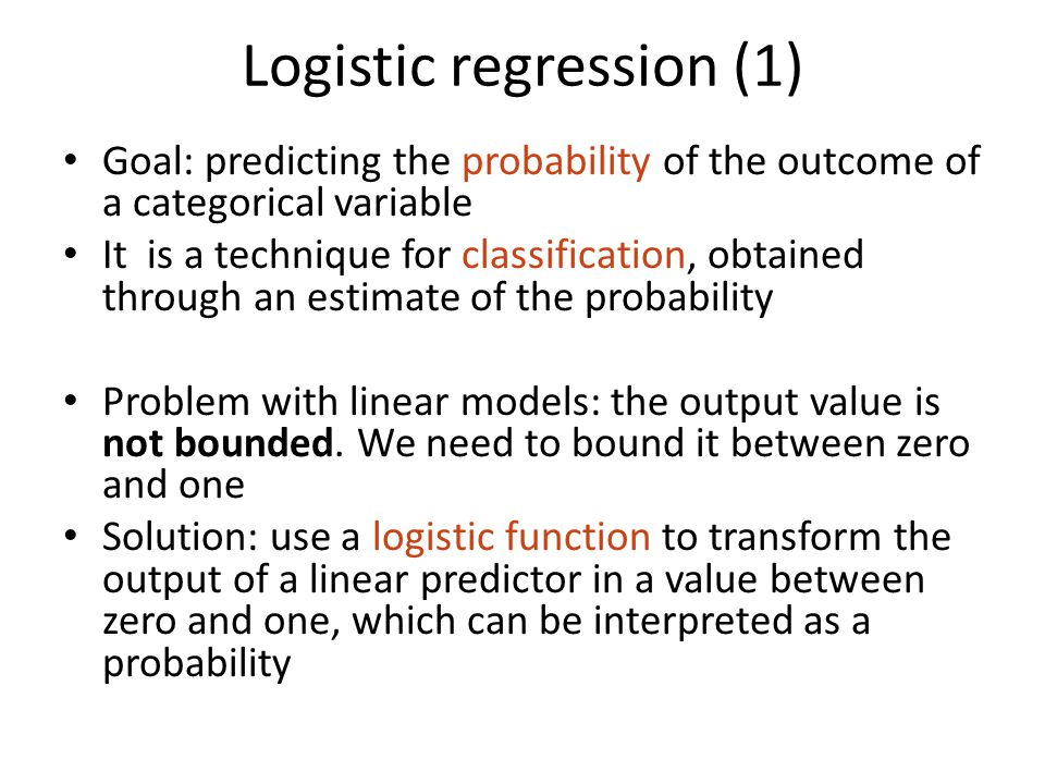 Logistic regression (1) Goal: predicting the probability of the outcome of a categorical variable It is a technique for classification, obtained through an estimate of the probability Problem with linear models: the output value is not bounded.