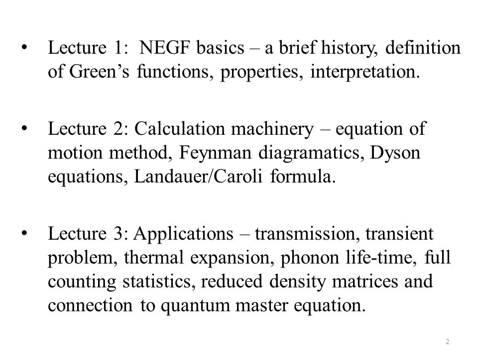 Lecture 1: NEGF basics – a brief history, definition of Green's functions, properties, interpretation. Lecture 2: Calculation machinery – equation of