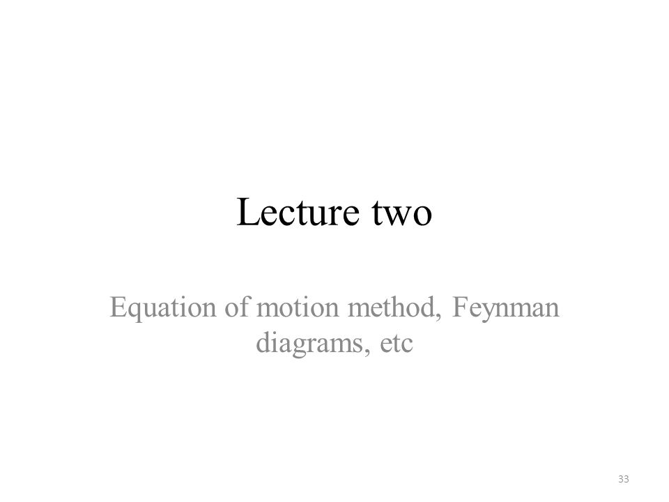 Lecture two Equation of motion method, Feynman diagrams, etc 33